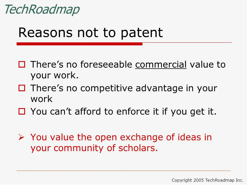 TechRoadmap Copyright 2005 TechRoadmap Inc. Reasons not to patent  There's no foreseeable commercial value to your work.  There's no competitive adv