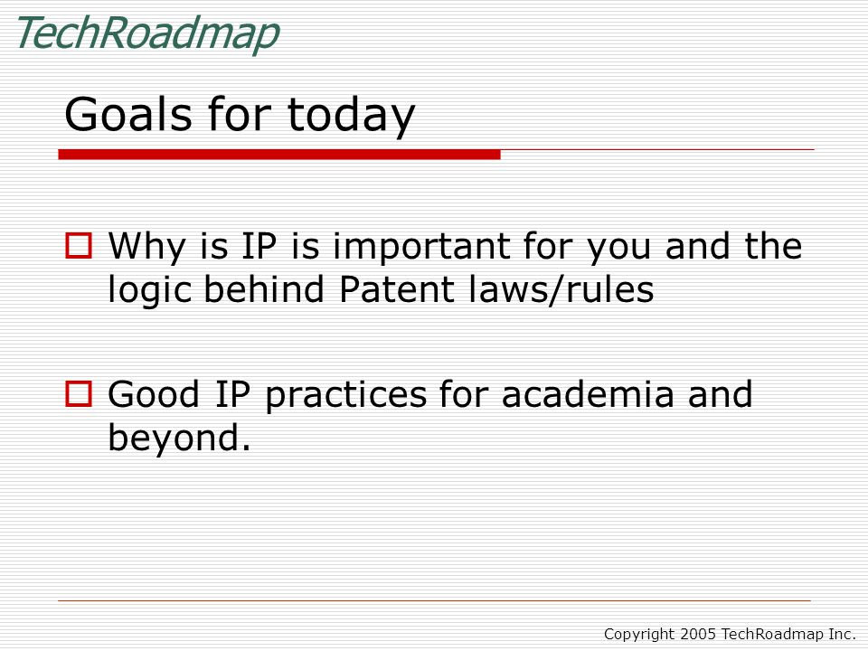TechRoadmap Copyright 2005 TechRoadmap Inc. Goals for today  Why is IP is important for you and the logic behind Patent laws/rules  Good IP practice