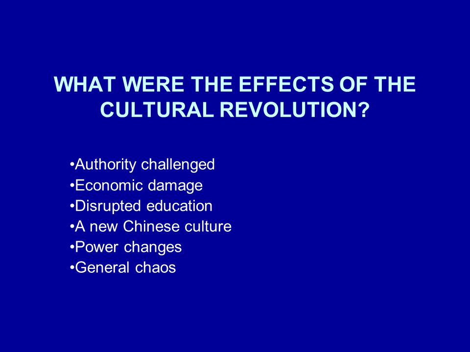 WHAT WERE THE EFFECTS OF THE CULTURAL REVOLUTION? Authority challenged Economic damage Disrupted education A new Chinese culture Power changes General