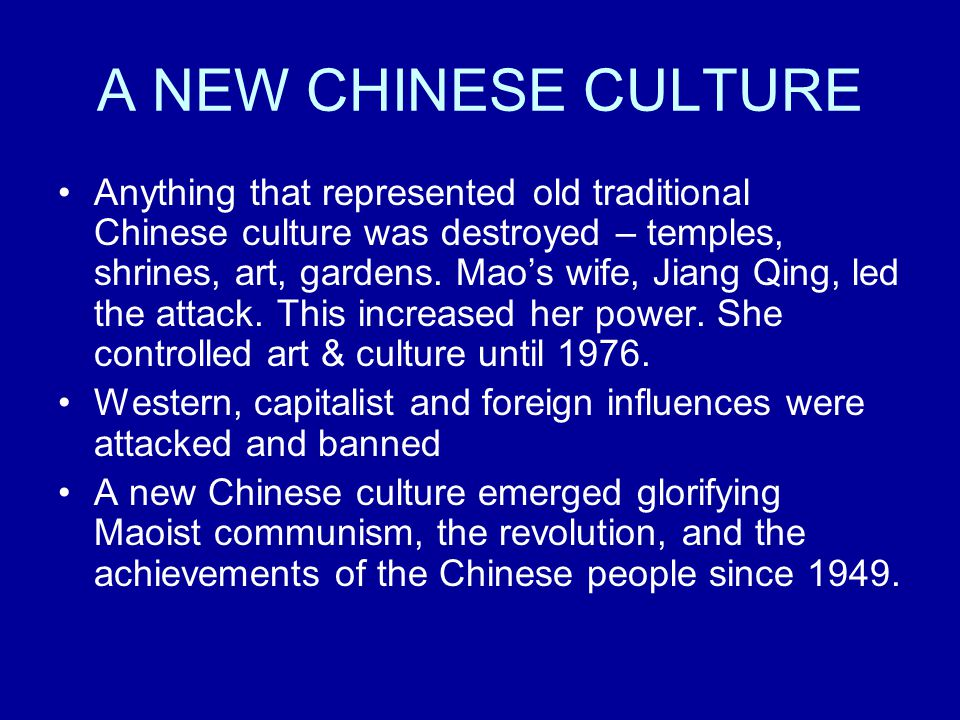 A NEW CHINESE CULTURE Anything that represented old traditional Chinese culture was destroyed – temples, shrines, art, gardens. Mao's wife, Jiang Qing