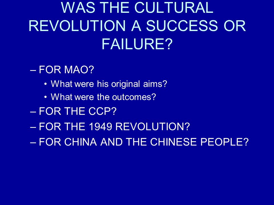 WAS THE CULTURAL REVOLUTION A SUCCESS OR FAILURE? –FOR MAO? What were his original aims? What were the outcomes? –FOR THE CCP? –FOR THE 1949 REVOLUTIO