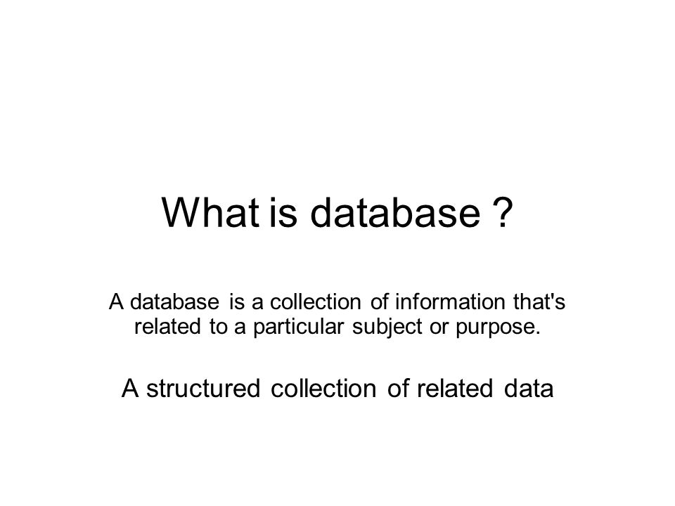 What is database ? A database is a collection of information that's related to a particular subject or purpose. A structured collection of related dat