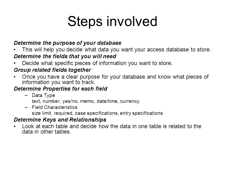 Steps involved Determine the purpose of your database This will help you decide what data you want your access database to store. Determine the fields