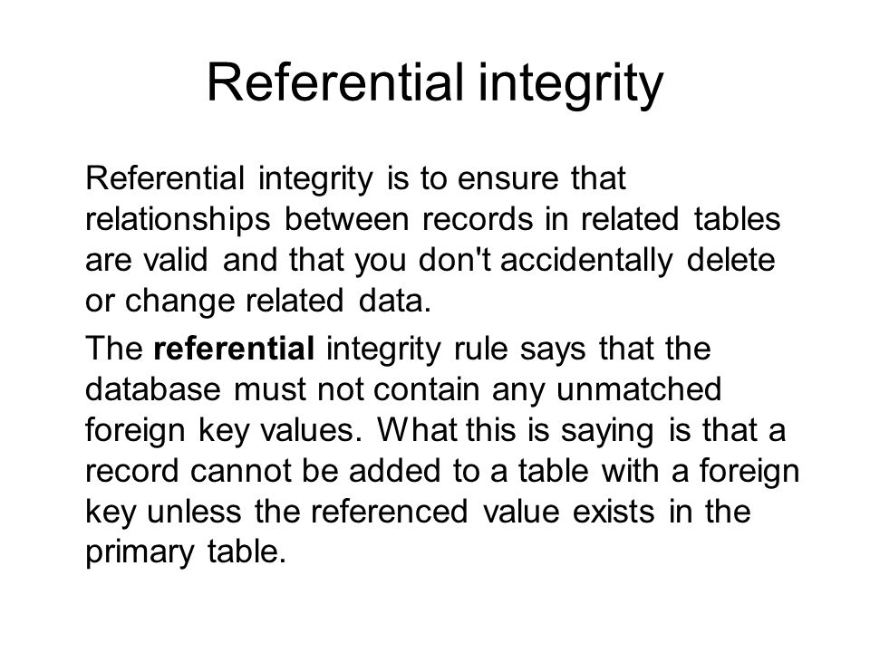 Referential integrity Referential integrity is to ensure that relationships between records in related tables are valid and that you don't accidentall