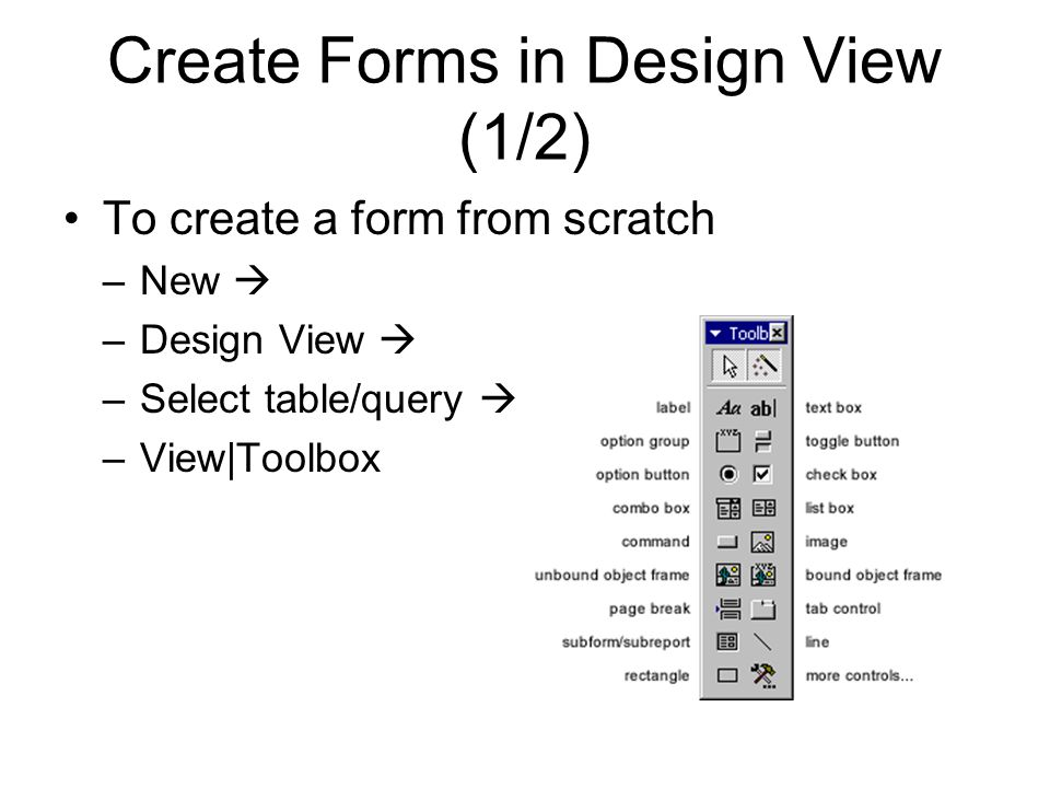 Create Forms in Design View (1/2) To create a form from scratch –New  –Design View  –Select table/query  –View|Toolbox