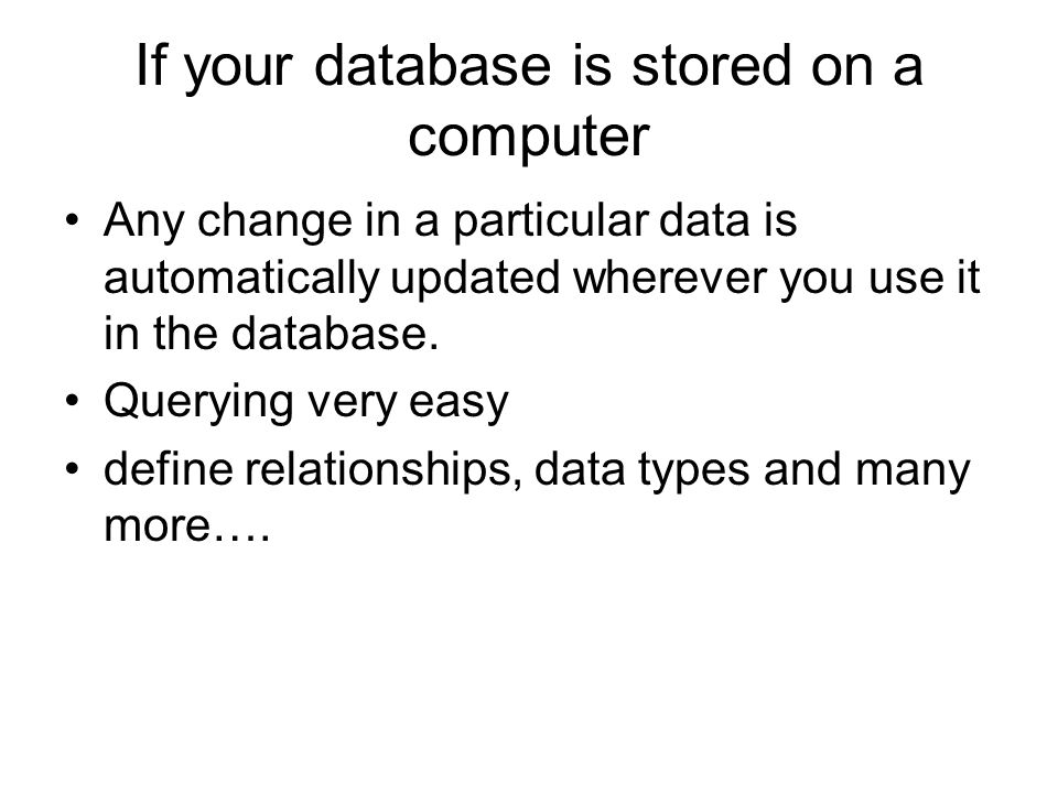 If your database is stored on a computer Any change in a particular data is automatically updated wherever you use it in the database. Querying very e