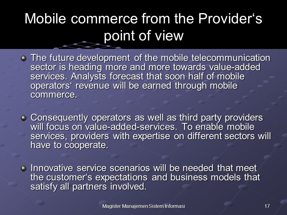 17Magister Manajemen Sistem Informasi Mobile commerce from the Provider's point of view The future development of the mobile telecommunication sector is heading more and more towards value-added services.