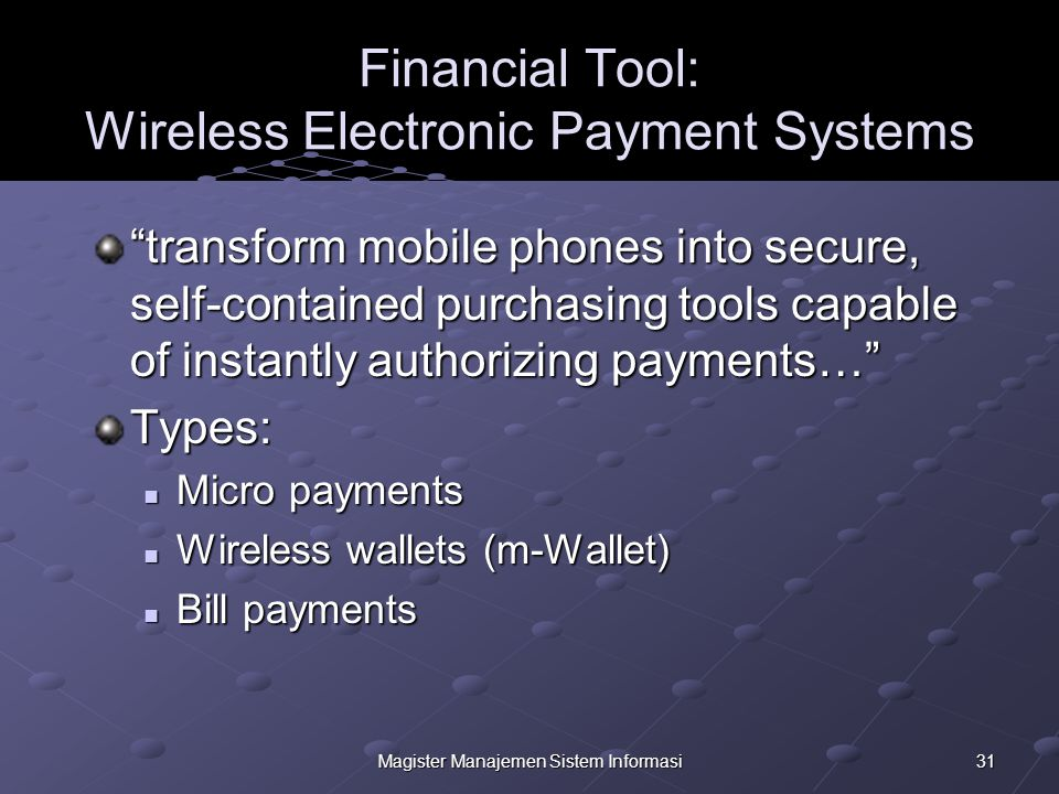 31Magister Manajemen Sistem Informasi Financial Tool: Wireless Electronic Payment Systems transform mobile phones into secure, self-contained purchasing tools capable of instantly authorizing payments… Types: Micro payments Micro payments Wireless wallets (m-Wallet) Wireless wallets (m-Wallet) Bill payments Bill payments