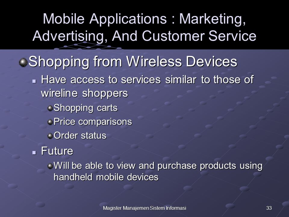 33Magister Manajemen Sistem Informasi Mobile Applications : Marketing, Advertising, And Customer Service Shopping from Wireless Devices Have access to services similar to those of wireline shoppers Have access to services similar to those of wireline shoppers Shopping carts Price comparisons Order status Future Future Will be able to view and purchase products using handheld mobile devices