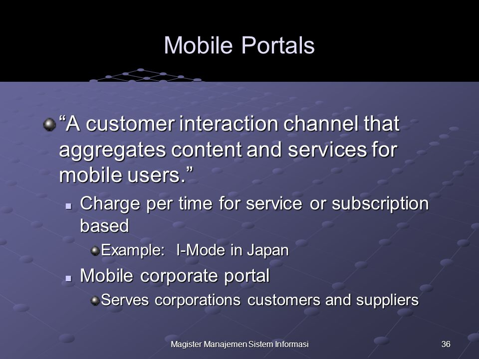 36Magister Manajemen Sistem Informasi Mobile Portals A customer interaction channel that aggregates content and services for mobile users. Charge per time for service or subscription based Charge per time for service or subscription based Example: I-Mode in Japan Mobile corporate portal Mobile corporate portal Serves corporations customers and suppliers