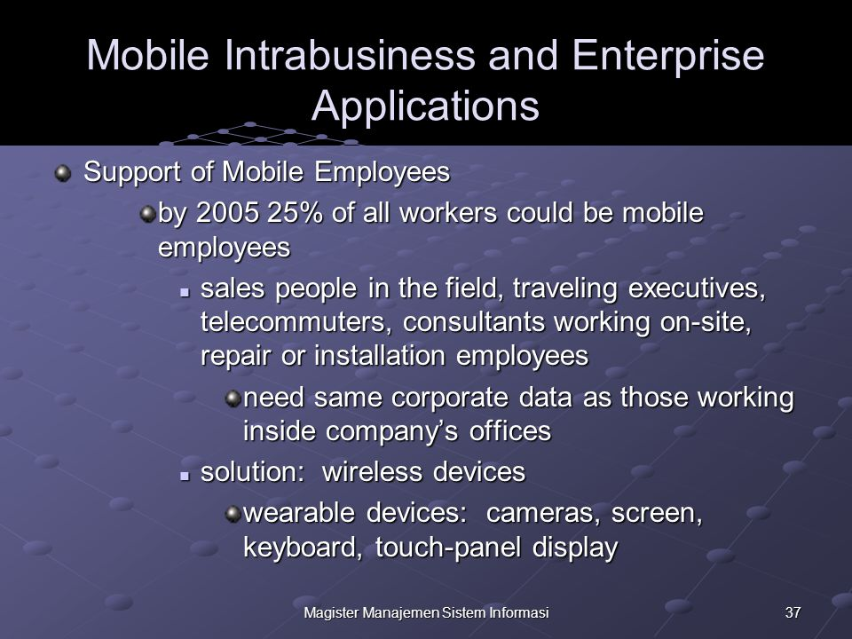 37Magister Manajemen Sistem Informasi Mobile Intrabusiness and Enterprise Applications Support of Mobile Employees by 2005 25% of all workers could be mobile employees sales people in the field, traveling executives, telecommuters, consultants working on-site, repair or installation employees sales people in the field, traveling executives, telecommuters, consultants working on-site, repair or installation employees need same corporate data as those working inside company's offices solution: wireless devices solution: wireless devices wearable devices: cameras, screen, keyboard, touch-panel display