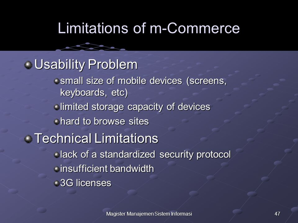 47Magister Manajemen Sistem Informasi Limitations of m-Commerce Usability Problem small size of mobile devices (screens, keyboards, etc) limited storage capacity of devices hard to browse sites Technical Limitations lack of a standardized security protocol insufficient bandwidth 3G licenses