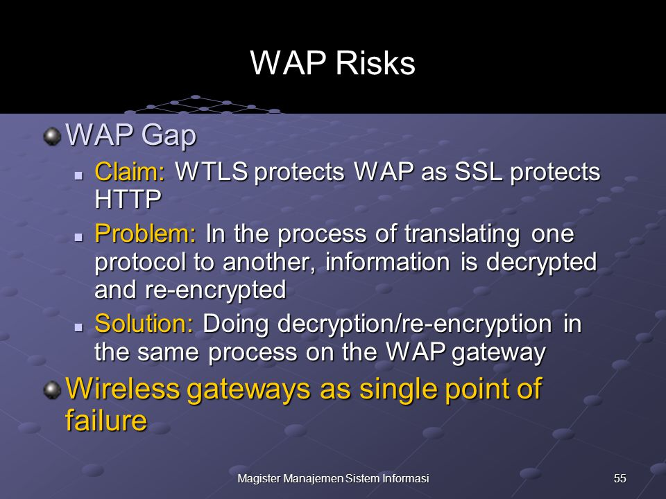 55Magister Manajemen Sistem Informasi WAP Risks WAP Gap Claim: WTLS protects WAP as SSL protects HTTP Claim: WTLS protects WAP as SSL protects HTTP Problem: In the process of translating one protocol to another, information is decrypted and re-encrypted Problem: In the process of translating one protocol to another, information is decrypted and re-encrypted Solution: Doing decryption/re-encryption in the same process on the WAP gateway Solution: Doing decryption/re-encryption in the same process on the WAP gateway Wireless gateways as single point of failure
