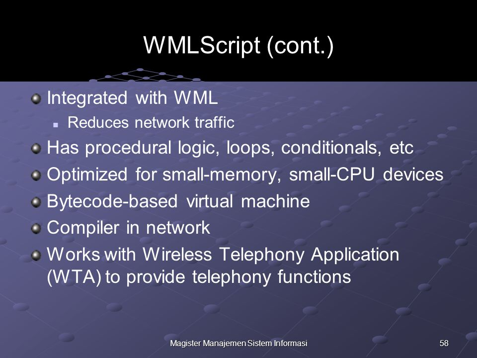 58Magister Manajemen Sistem Informasi WMLScript (cont.) Integrated with WML Reduces network traffic Has procedural logic, loops, conditionals, etc Optimized for small-memory, small-CPU devices Bytecode-based virtual machine Compiler in network Works with Wireless Telephony Application (WTA) to provide telephony functions