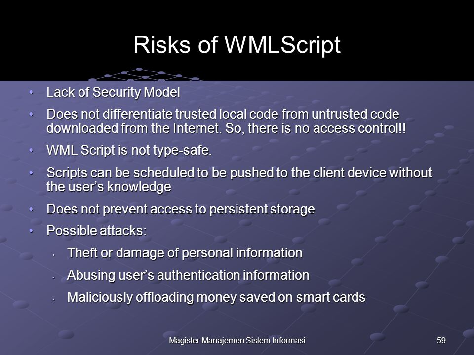 59Magister Manajemen Sistem Informasi Risks of WMLScript Lack of Security ModelLack of Security Model Does not differentiate trusted local code from untrusted code downloaded from the Internet.