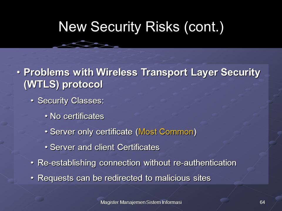 64Magister Manajemen Sistem Informasi New Security Risks (cont.) Problems with Wireless Transport Layer Security (WTLS) protocolProblems with Wireless Transport Layer Security (WTLS) protocol Security Classes:Security Classes: No certificates No certificates Server only certificate (Most Common) Server only certificate (Most Common) Server and client Certificates Server and client Certificates Re-establishing connection without re-authenticationRe-establishing connection without re-authentication Requests can be redirected to malicious sitesRequests can be redirected to malicious sites