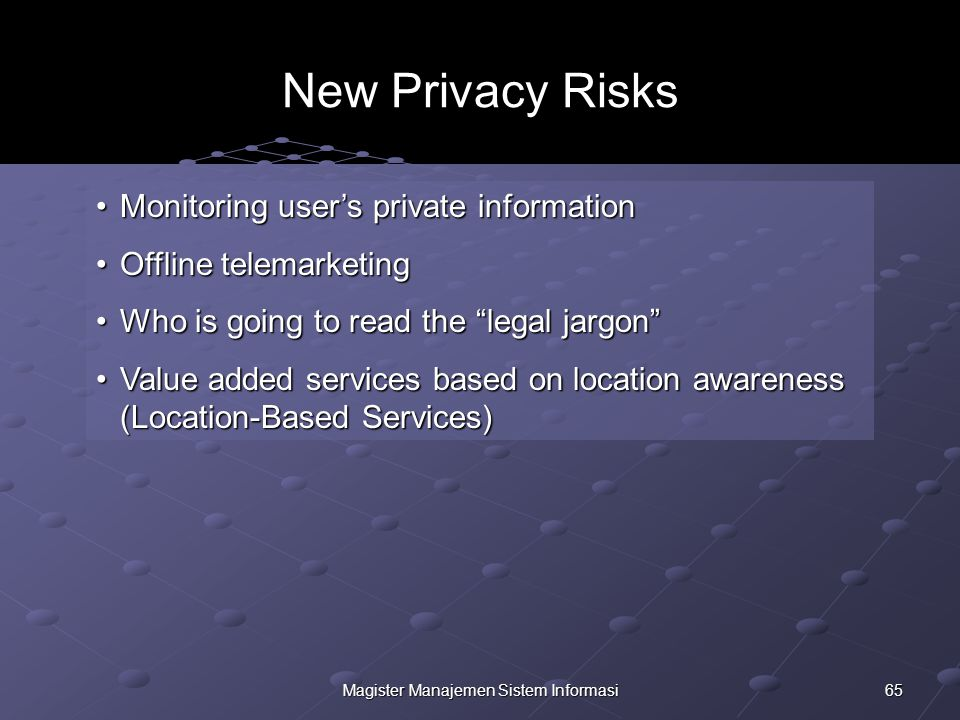 65Magister Manajemen Sistem Informasi New Privacy Risks Monitoring user's private informationMonitoring user's private information Offline telemarketingOffline telemarketing Who is going to read the legal jargon Who is going to read the legal jargon Value added services based on location awareness (Location-Based Services)Value added services based on location awareness (Location-Based Services)