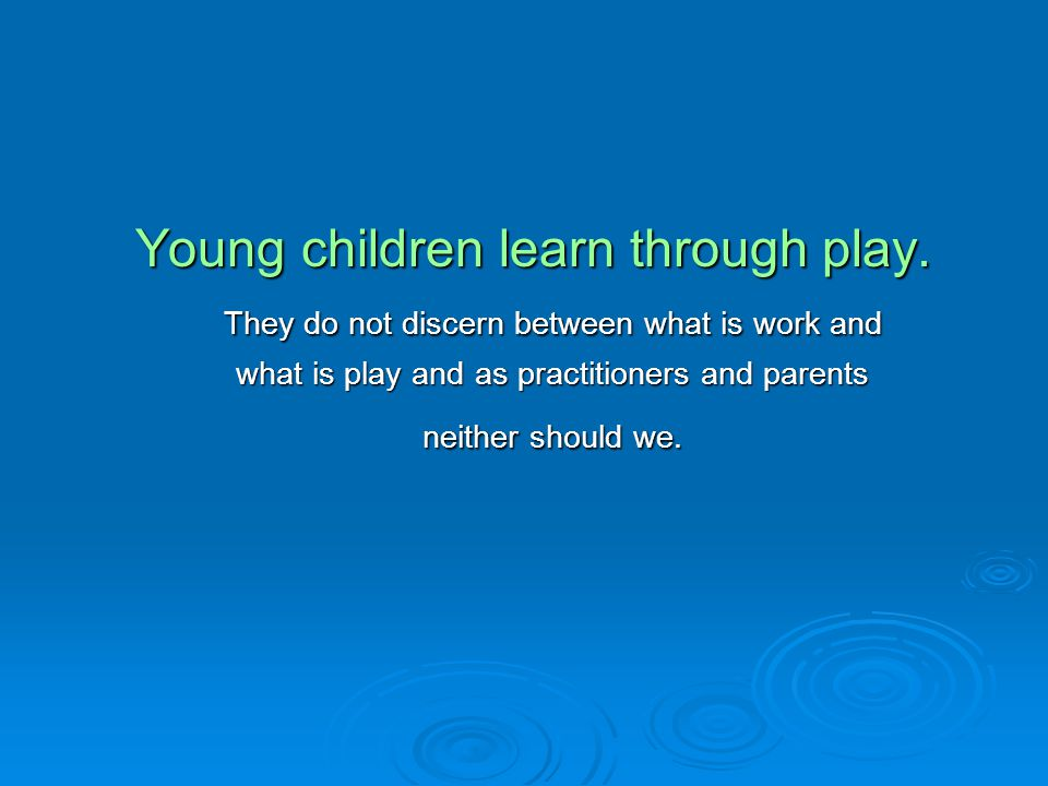Young children learn through play. They do not discern between what is work and They do not discern between what is work and what is play and as pract