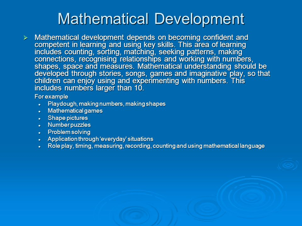 Mathematical Development  Mathematical development depends on becoming confident and competent in learning and using key skills. This area of learnin