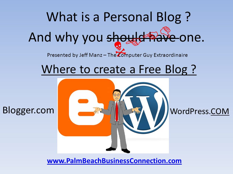 What is a Personal Blog ? And why you should have one. NEED Presented by Jeff Manz – The Computer Guy Extraordinaire www.PalmBeachBusinessConnection.c