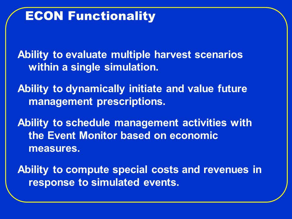 ECON Functionality Ability to evaluate multiple harvest scenarios within a single simulation.