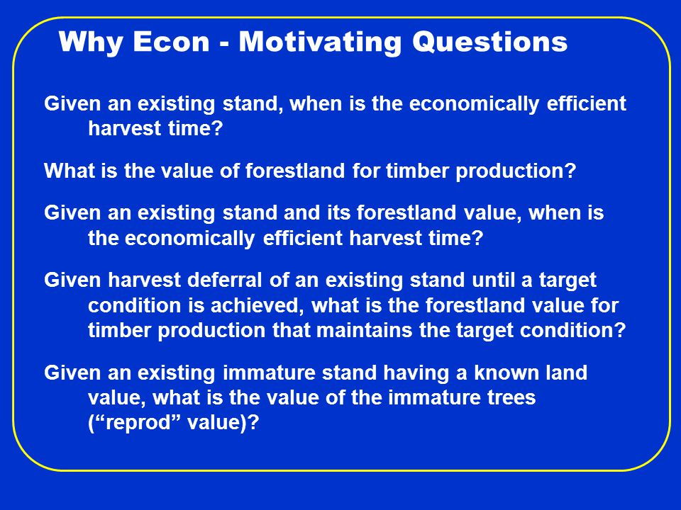 Why Econ - Motivating Questions Given an existing stand, when is the economically efficient harvest time.