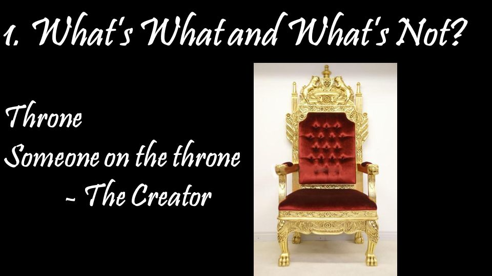 1. What's What and What's Not Throne Someone on the throne - The Creator