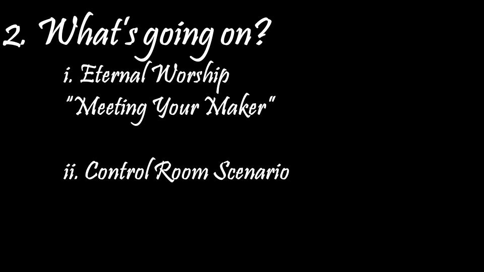 2. What's going on? i. Eternal Worship Meeting Your Maker ii. Control Room Scenario