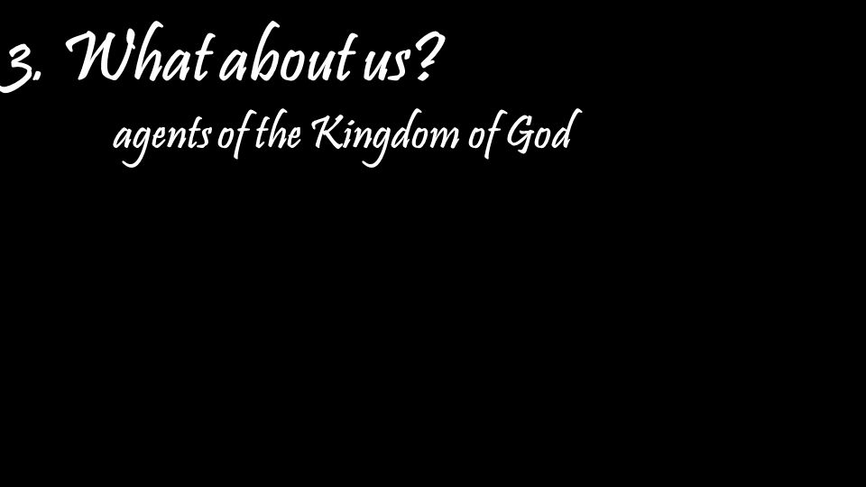 3. What about us agents of the Kingdom of God