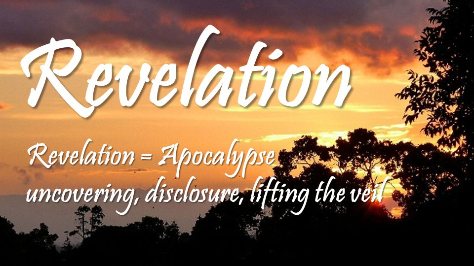 Revelation Revelation = Apocalypse uncovering, disclosure, lifting the veil