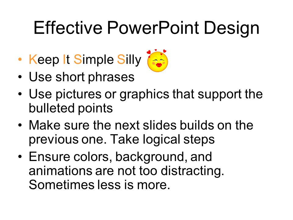 Effective PowerPoint Design Be consistent with each slide –Keep the same heading design –If appropriate keep the same color design (use a color to make a point or draw attention to a specific point in the presentation –Use bold, italics, and underline to draw attention to a specific point in the presentation –Be careful not to overuse sounds and animations.