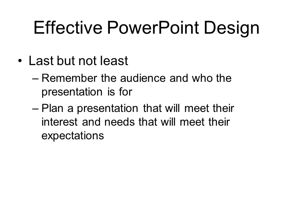 Last but not least –R–Remember the audience and who the presentation is for –P–Plan a presentation that will meet their interest and needs that will meet their expectations