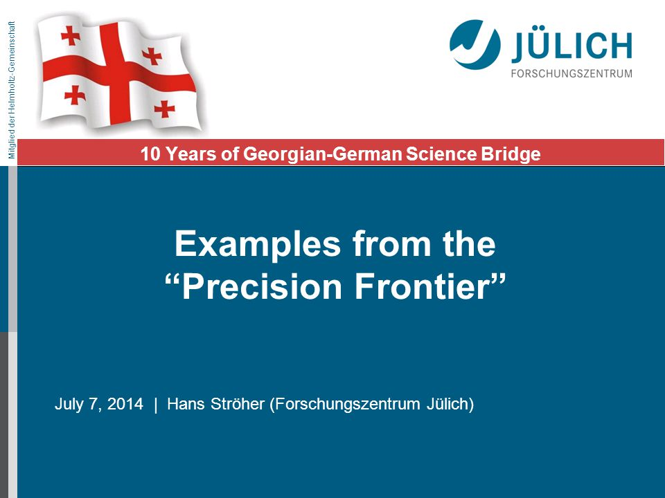 Mitglied der Helmholtz-Gemeinschaft July 7, 2014 | Hans Ströher (Forschungszentrum Jülich) 10 Years of Georgian-German Science Bridge Examples from the Precision Frontier