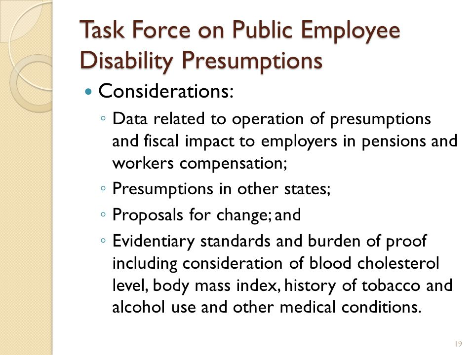 Task Force on Public Employee Disability Presumptions Considerations: ◦ Data related to operation of presumptions and fiscal impact to employers in pensions and workers compensation; ◦ Presumptions in other states; ◦ Proposals for change; and ◦ Evidentiary standards and burden of proof including consideration of blood cholesterol level, body mass index, history of tobacco and alcohol use and other medical conditions.