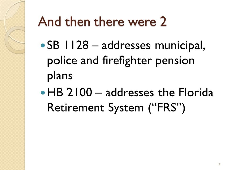 And then there were 2 SB 1128 – addresses municipal, police and firefighter pension plans HB 2100 – addresses the Florida Retirement System ( FRS ) 3