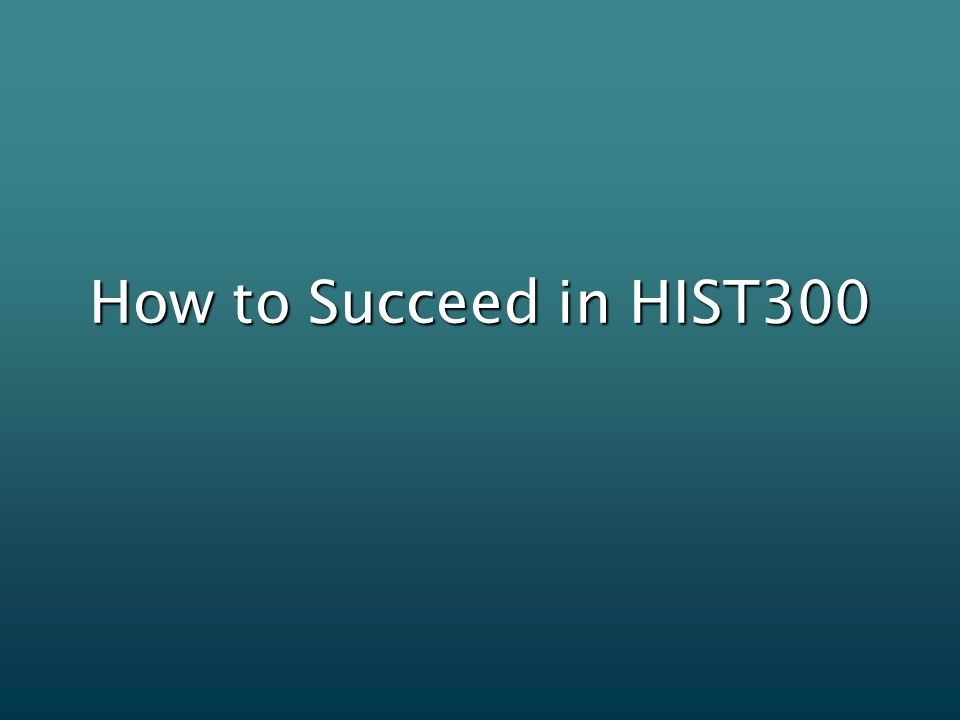 How to Succeed in HIST300