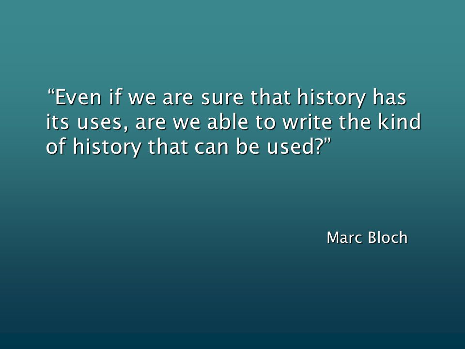 Even if we are sure that history has its uses, are we able to write the kind of history that can be used Even if we are sure that history has its uses, are we able to write the kind of history that can be used Marc Bloch Marc Bloch