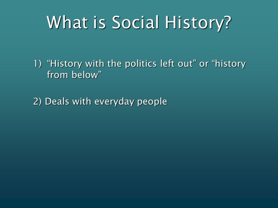 "What is Social History? 1)""History with the politics left out"" or ""history from below"" 2) Deals with everyday people"
