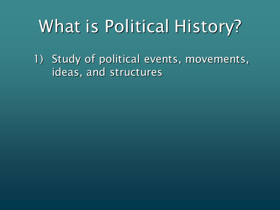 What is Political History 1)Study of political events, movements, ideas, and structures