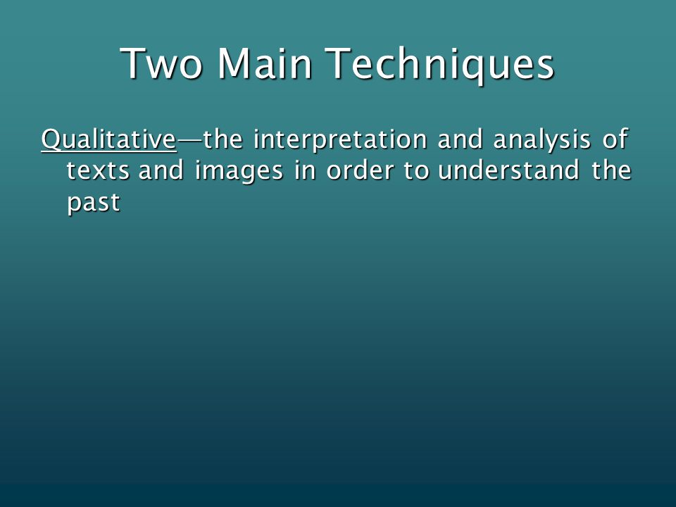 Two Main Techniques Qualitative—the interpretation and analysis of texts and images in order to understand the past