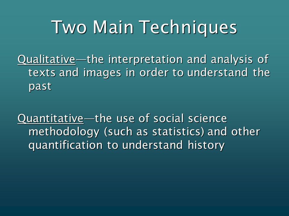 Two Main Techniques Qualitative—the interpretation and analysis of texts and images in order to understand the past Quantitative—the use of social science methodology (such as statistics) and other quantification to understand history