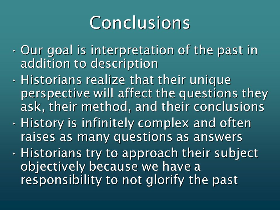 Conclusions Our goal is interpretation of the past in addition to descriptionOur goal is interpretation of the past in addition to description Historians realize that their unique perspective will affect the questions they ask, their method, and their conclusionsHistorians realize that their unique perspective will affect the questions they ask, their method, and their conclusions History is infinitely complex and often raises as many questions as answersHistory is infinitely complex and often raises as many questions as answers Historians try to approach their subject objectively because we have a responsibility to not glorify the pastHistorians try to approach their subject objectively because we have a responsibility to not glorify the past