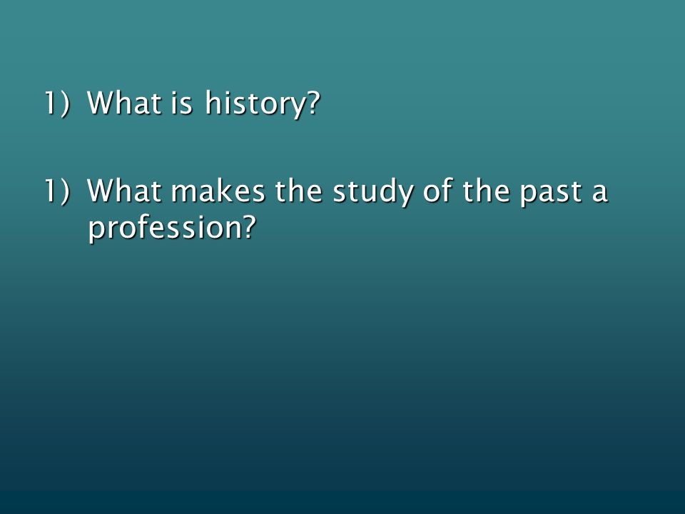1)What is history 1)What makes the study of the past a profession