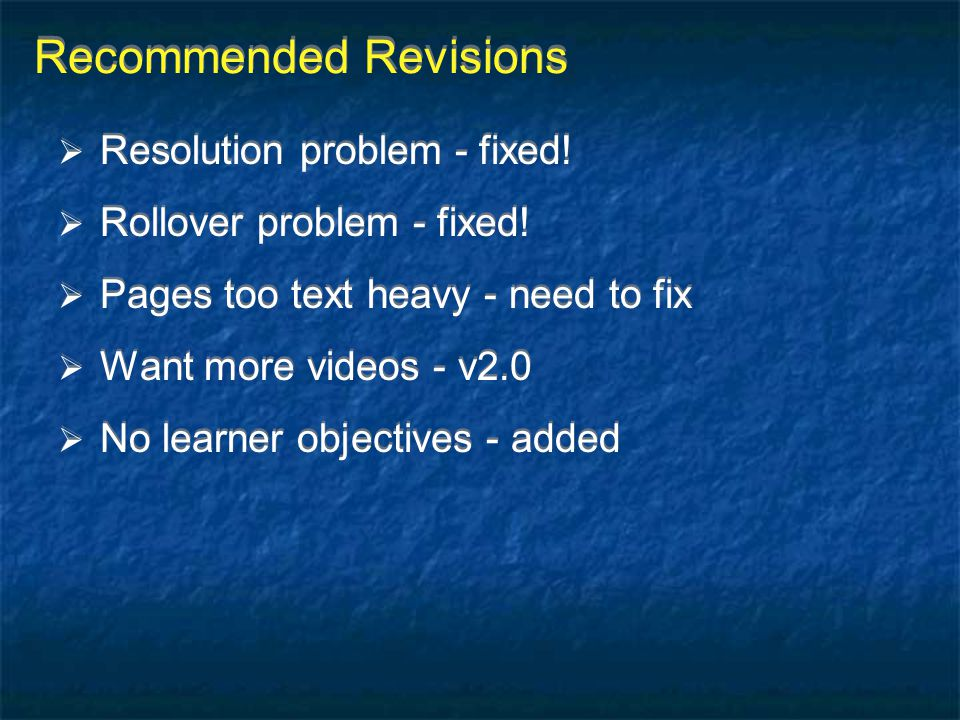 Recommended Revisions  Resolution problem - fixed!  Rollover problem - fixed!  Pages too text heavy - need to fix  Want more videos - v2.0  No le