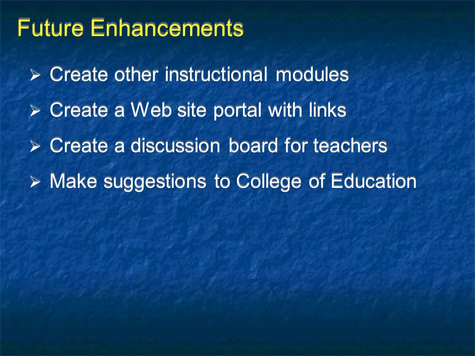 Future Enhancements  Create other instructional modules  Create a Web site portal with links  Create a discussion board for teachers  Make suggest