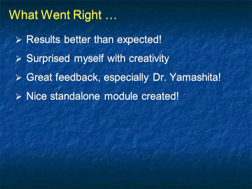 What Went Right …  Results better than expected!  Surprised myself with creativity  Great feedback, especially Dr. Yamashita!  Nice standalone mod