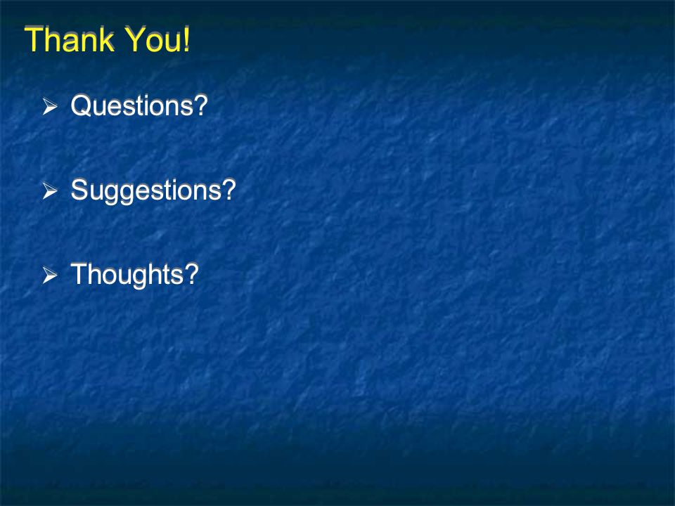 Thank You!  Questions?  Suggestions?  Thoughts?  Questions?  Suggestions?  Thoughts?