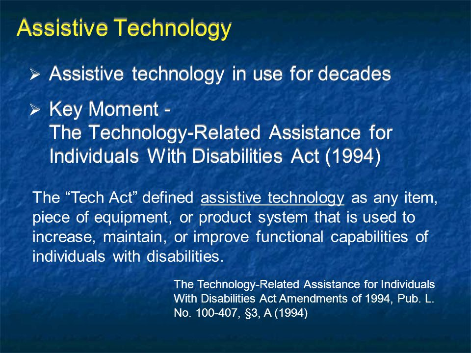 "The ""Tech Act"" defined assistive technology as any item, piece of equipment, or product system that is used to increase, maintain, or improve function"