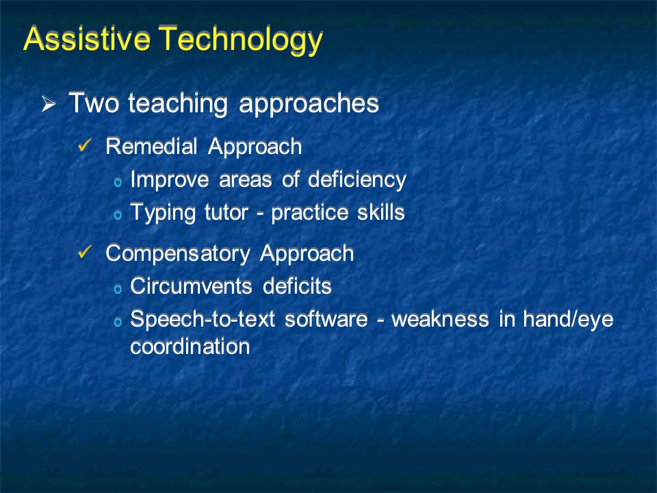 Assistive Technology  Two teaching approaches Remedial Approach o Improve areas of deficiency o Typing tutor - practice skills Compensatory Approach