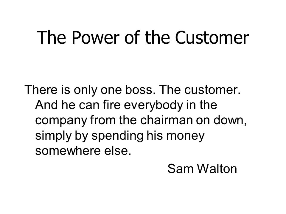 The Power of the Customer There is only one boss. The customer. And he can fire everybody in the company from the chairman on down, simply by spending
